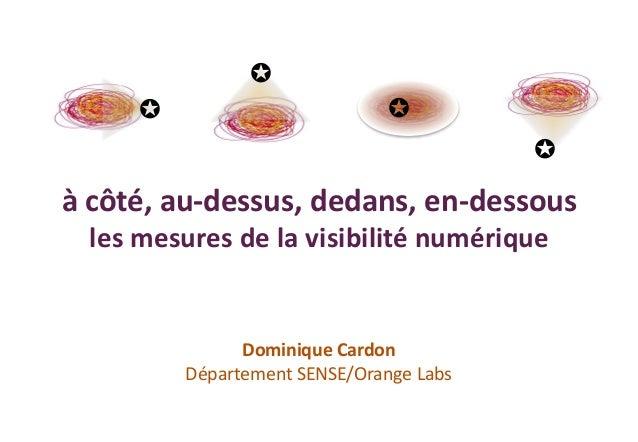 à côté, au-dessus, dedans, en-dessous les mesures de la visibilité numérique Dominique Cardon Département SENSE/Orange Lab...