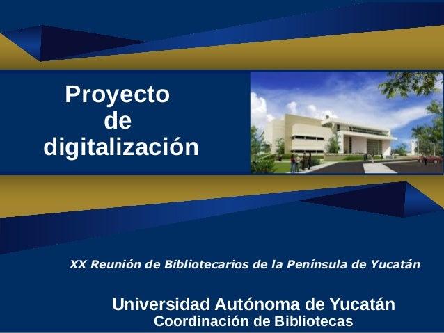 1 Universidad Autónoma de Yucatán Coordinación de Bibliotecas Proyecto de digitalización XX Reunión de Bibliotecarios de l...