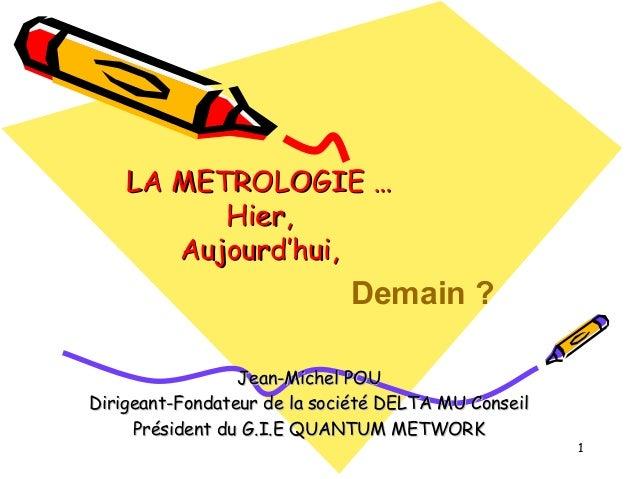 LA METROLOGIE … Hier, Aujourd'hui,  Demain ? Jean-Michel POU Dirigeant-Fondateur de la société DELTA MU Conseil Président ...