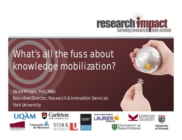 What's all the fuss about knowledge mobilization? David Phipps, PhD, MBA Executive Director, Research & Innovation Service...