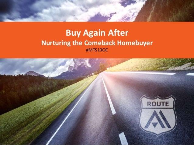 Buy Again AfterNurturing the Comeback Homebuyer            #MTS13OC