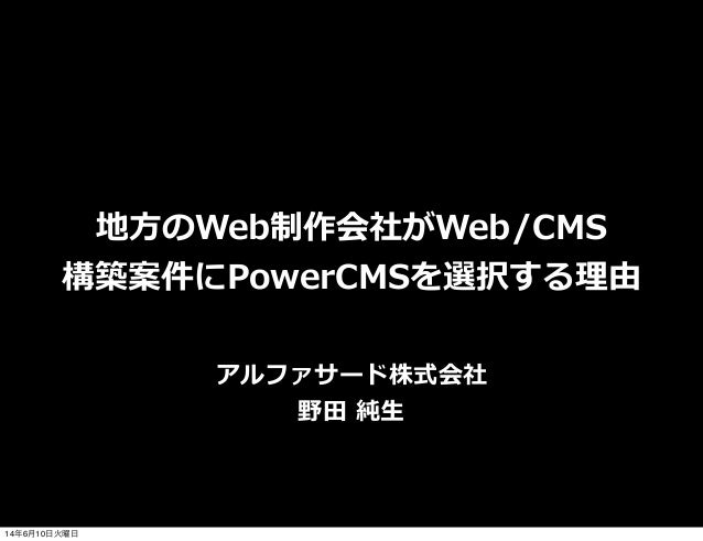 地⽅方のWeb制作会社がWeb/CMS 構築案件にPowerCMSを選択する理理由 アルファサード株式会社 野⽥田 純⽣生 14年6月10日火曜日