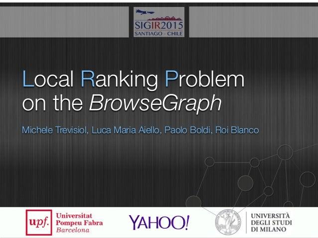 Local Ranking Problem Michele Trevisiol, Luca Maria Aiello, Paolo Boldi, Roi Blanco on the BrowseGraph 1