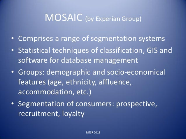 MOSAIC (by Experian Group)• Comprises a range of segmentation systems• Statistical techniques of classification, GIS and  ...