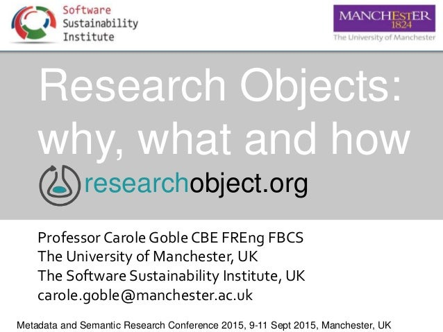 Research Objects: why, what and how ProfessorCarole Goble CBE FREng FBCS The University of Manchester, UK The Software Sus...