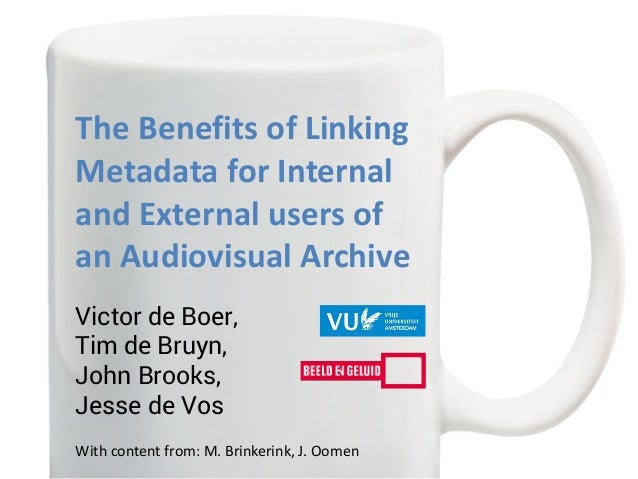 The Benefits of Linking Metadata for Internal and External users of an Audiovisual Archive Victor de Boer, Tim de Bruyn, J...