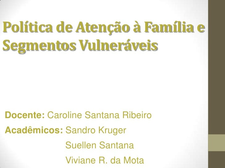 Política de Atenção à Família eSegmentos VulneráveisDocente: Caroline Santana RibeiroAcadêmicos: Sandro Kruger            ...