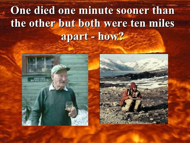 One died one minute sooner than the other but both were ten miles apart - how?