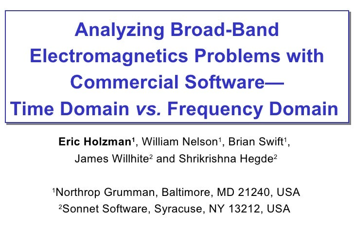 Analyzing Broad-Band Electromagnetics Problems with Commercial Software— Time Domain  vs.  Frequency Domain   Eric Holzman...