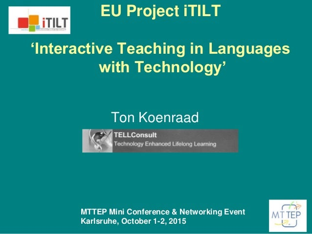 EU Project iTILT 'Interactive Teaching in Languages with Technology' Ton Koenraad MTTEP Mini Conference & Networking Event...
