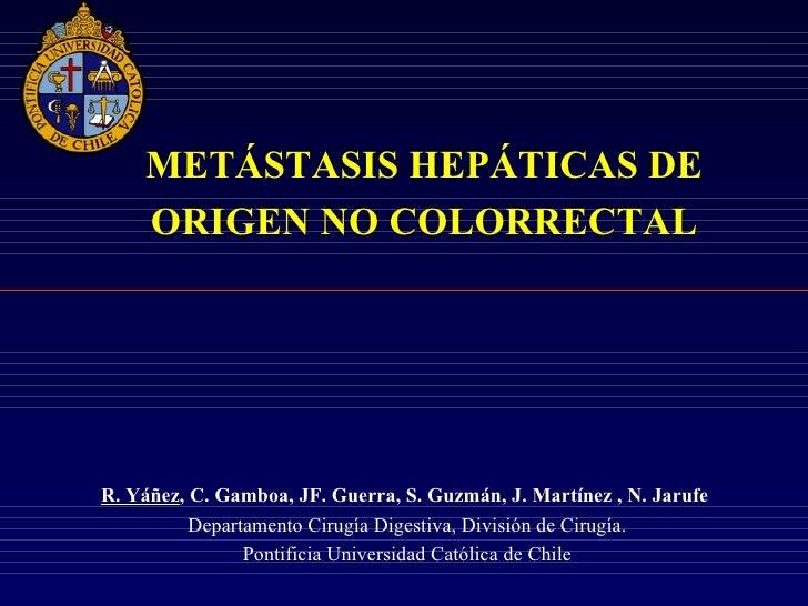 METÁSTASIS HEPÁTICAS DE    ORIGEN NO COLORRECTALR. Yáñez, C. Gamboa, JF. Guerra, S. Guzmán, J. Martínez , N. Jarufe       ...