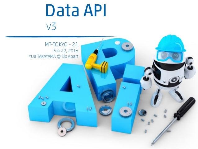概説 Data API v3対応 MT-TOKYO - 21 Feb 22, 2016 YUJI TAKAYAMA @ Six Apart