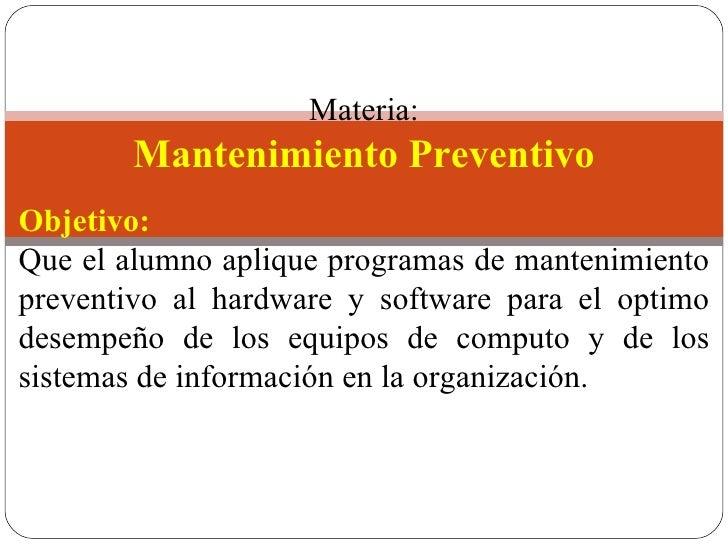 Materia: Mantenimiento Preventivo Objetivo: Que el alumno aplique programas de mantenimiento preventivo al hardware y so...