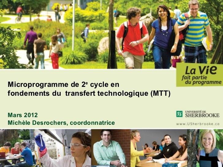 Microprogramme de 2e cycle enfondements du transfert technologique (MTT)Mars 2012Michèle Desrochers, coordonnatrice