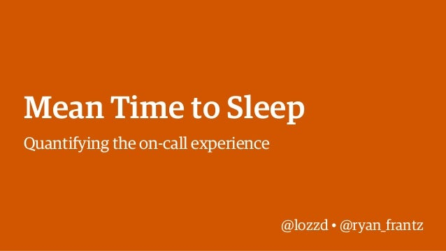 @lozzd • @ryan_frantz Mean Time to Sleep Quantifying the on-call experience