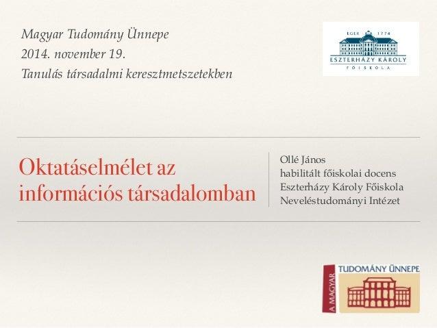 Magyar Tudomány Ünnepe  2014. november 19.  Tanulás társadalmi keresztmetszetekben  Oktatáselmélet az  információs társada...