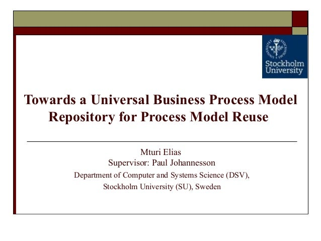 Towards a Universal Business Process Model Repository for Process Model Reuse Mturi Elias Supervisor: Paul Johannesson Dep...
