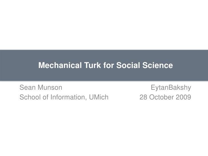 Mechanical Turk for Social Science<br />Sean MunsonEytanBakshy<br />School of Information, UMich28 October 2009<br />