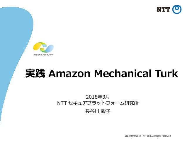 Copyright©2018 NTT corp. All Rights Reserved. 実践 Amazon Mechanical Turk 2018年3月 NTT セキュアプラットフォーム研究所 長谷川 彩子