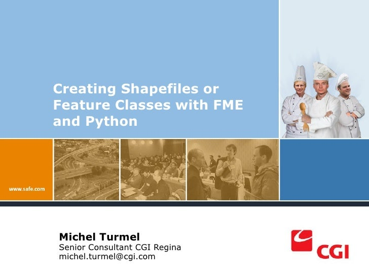 Creating Shapefiles or Feature Classes with FME and Python Michel Turmel  Senior Consultant CGI Regina [email_address] Pla...