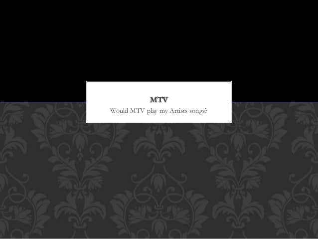 Would MTV play my Artists songs? MTV