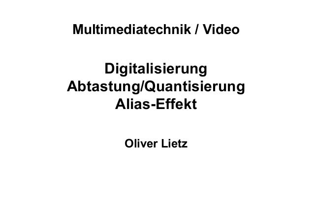 Multimediatechnik / Video Digitalisierung Abtastung/Quantisierung Alias-Effekt Oliver Lietz