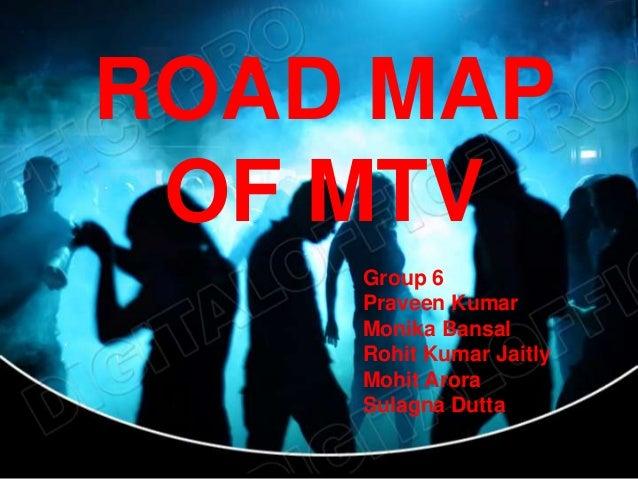 ROAD MAP OF MTV    Group 6    Praveen Kumar    Monika Bansal    Rohit Kumar Jaitly    Mohit Arora    Sulagna Dutta