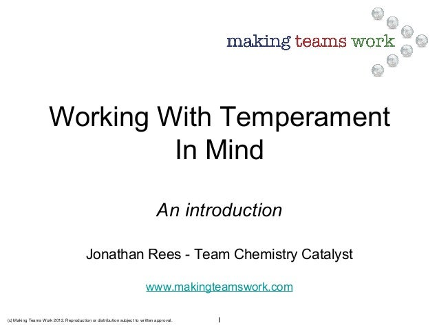 (c) Making Teams Work 2012. Reproduction or distribution subject to written approval. 1 Working With Temperament In Mind A...