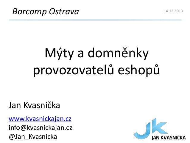 Barcamp Ostrava  Mýty a domněnky provozovatelů eshopů Jan Kvasnička www.kvasnickajan.cz info@kvasnickajan.cz @Jan_Kvasnick...