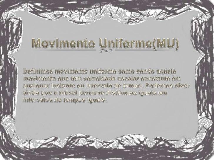 Movimento Uniforme(MU)<br />Definimos movimento uniforme como sendo aquele movimento que tem velocidade escalar constante ...