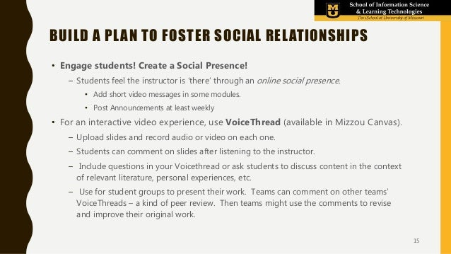 • Engage students! Create a Social Presence! – Students feel the instructor is 'there' through an online social presence. ...