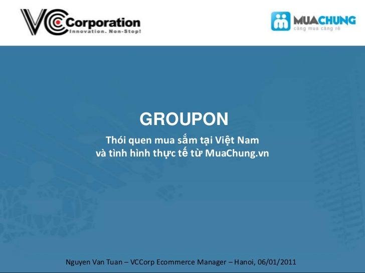 GROUPON<br />Thói quen mua sắm tại Việt Nam<br />và tình hình thực tế từ MuaChung.vn<br />Nguyen Van Tuan – VCCorp Ecommer...