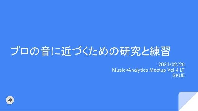 プロの音に近づくための研究と練習 2021/02/26 Music×Analytics Meetup Vol.4 LT SKUE