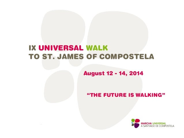 """IX UNIVERSAL WALK TO ST. JAMES OF COMPOSTELA August 12 - 14, 2014 """"THE FUTURE IS WALKING"""""""