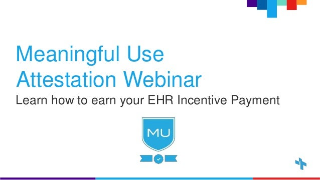Meaningful Use Attestation Webinar Learn how to earn your EHR Incentive Payment