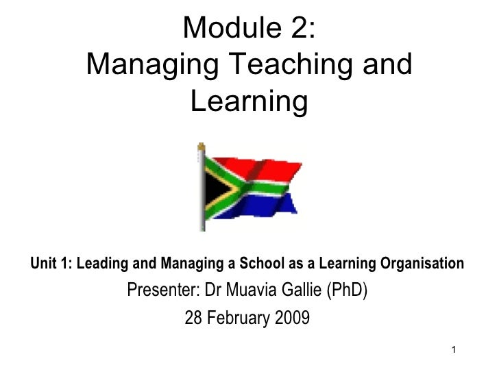 Module 2: Managing Teaching and Learning Unit 1: Leading and Managing a School as a Learning Organisation Presenter: Dr Mu...