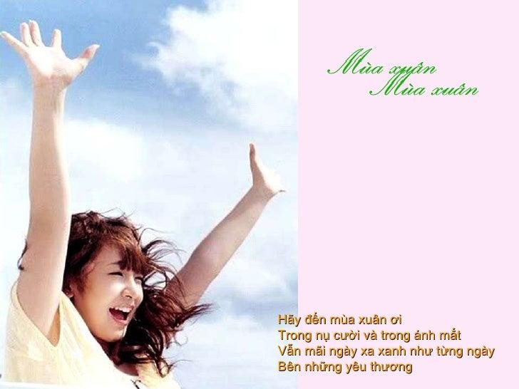 Hãy đến mùa xuân ơi  Trong nụ cười và trong ánh mắt  Vẫn mãi ngày xa xanh như từng ngày  Bên những yêu thương
