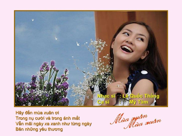 Hãy đến mùa xuân ơi  Trong nụ cười và trong ánh mắt  Vẫn mãi ngày xa xanh như từng ngày  Bên những yêu thương  Nhạc sĩ  : ...