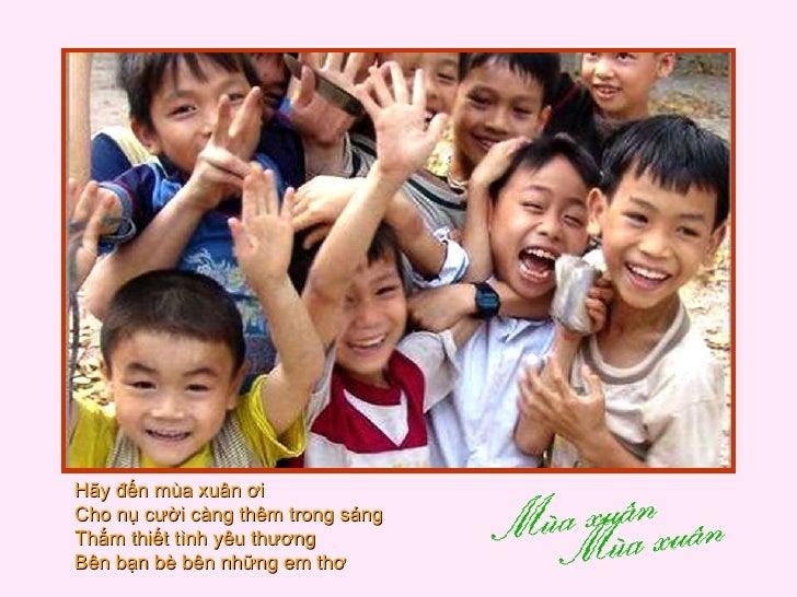Hãy đến mùa xuân ơi  Cho nụ cười càng thêm trong sáng  Thắm thiết tình yêu thương  Bên bạn bè bên những em thơ