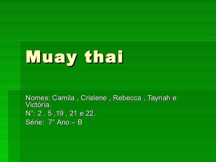Muay thai Nomes: Camila , Crislene , Rebecca , Taynah e Victória. N°: 2 , 5 ,19 , 21 e 22. Série:  7° Ano – B