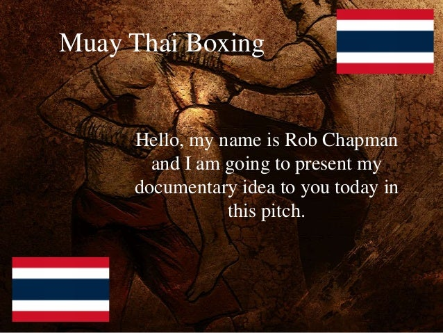 Muay Thai Boxing Hello, my name is Rob Chapman and I am going to present my documentary idea to you today in this pitch.