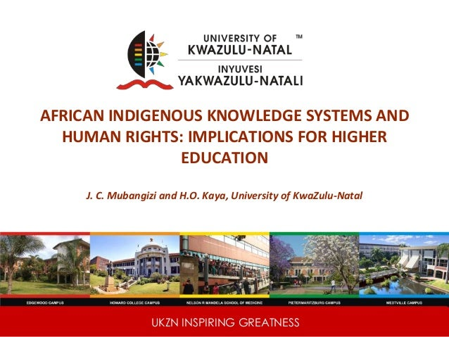 UKZN INSPIRING GREATNESS AFRICAN INDIGENOUS KNOWLEDGE SYSTEMS AND HUMAN RIGHTS: IMPLICATIONS FOR HIGHER EDUCATION J. C. Mu...