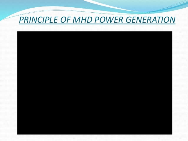 power generation magneto hydro dynamic Electric power generation, frequency, voltage and interconnected system  1940 this concept of magneto hydro dynamic power generation, was imbibed as the .
