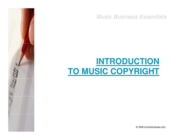 Music Business Essentials          INTRODUCTION TO MUSIC COPYRIGHT                        © 2006 musicbizclasses.com