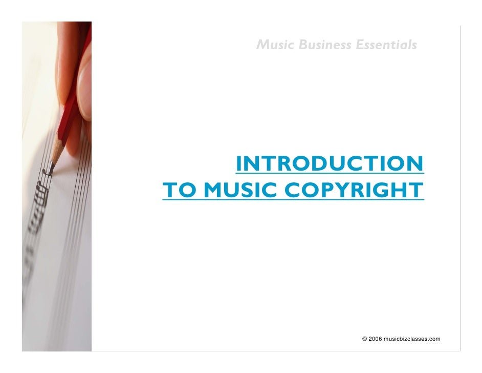 Music Business Essentials          INTRODUCTION TO MUSIC COPYRIGHT                           © 2006 musicbizclasses.com