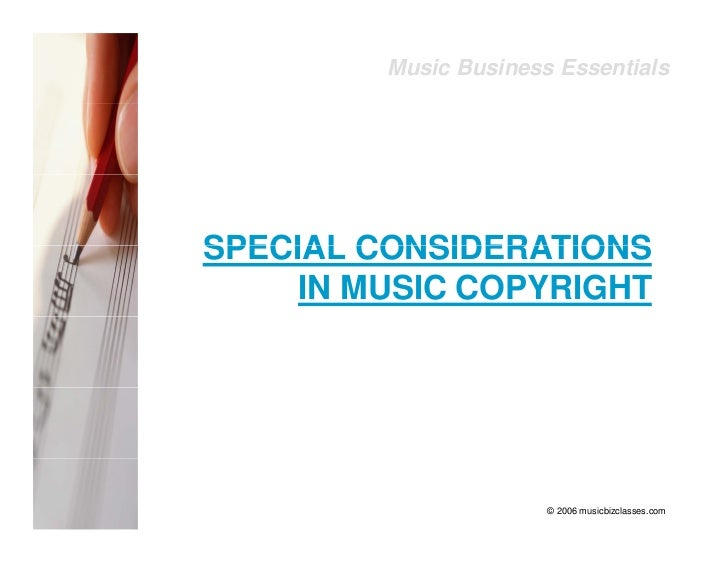 Music Business Essentials     SPECIAL CONSIDERATIONS      IN MUSIC COPYRIGHT                            © 2006 musicbizcla...