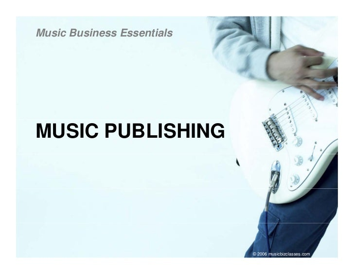 Music Business Essentials     MUSIC PUBLISHING                                 © 2006 musicbizclasses.com