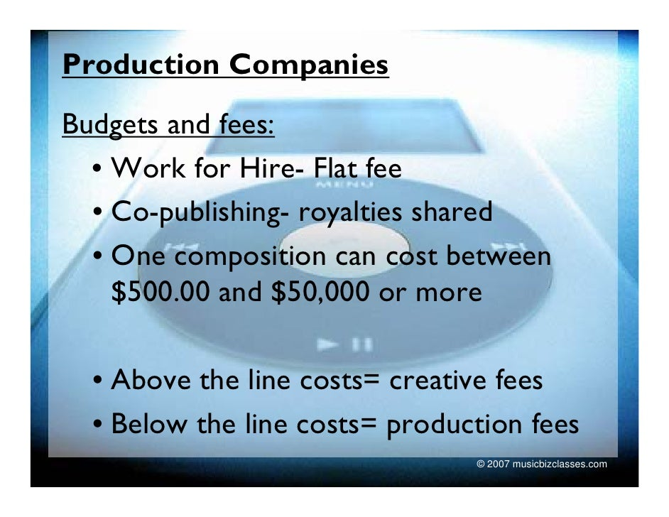 Production Companies Budgets and fees:   • Work for Hire- Flat fee   • Co-publishing- royalties shared   • One composition...