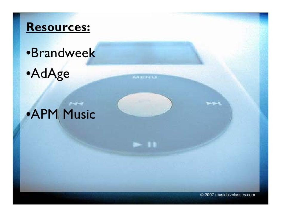 Resources:  •Brandweek •AdAge  •APM Music                  © 2007 musicbizclasses.com