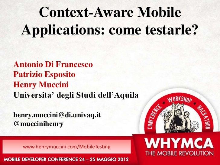 Context-Aware Mobile  Applications: come testarle?Antonio Di FrancescoPatrizio EspositoHenry MucciniUniversita' degli Stud...